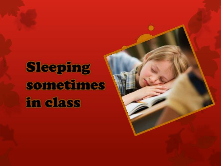 Sleeping sometimes in class