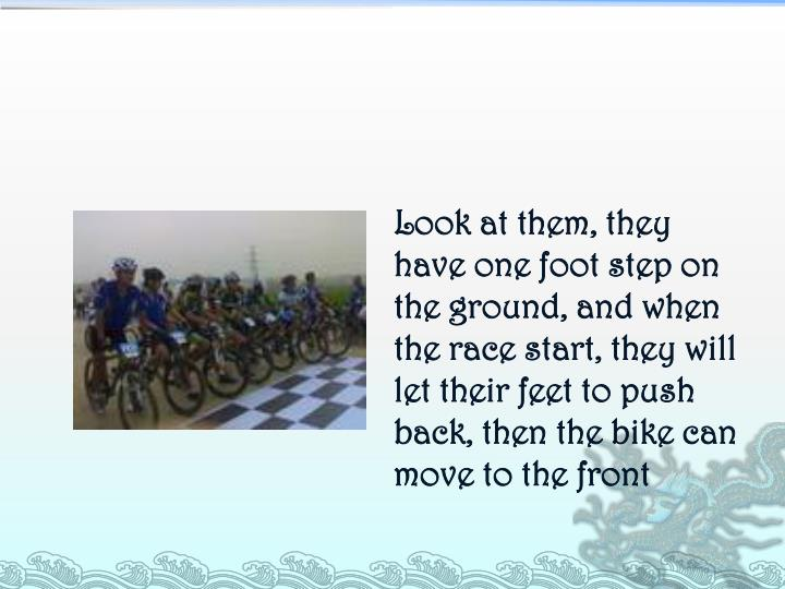 Look at them, they have one foot step on the ground, and when the race start, they will let their feet to push back, then the bike can move to the front