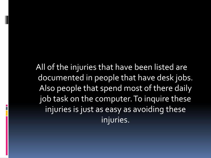 All of the injuries that have been listed are documented in people that have desk jobs. Also people ...