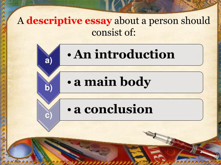 descriptive essay describing a person A descriptive essay lets you describe in detail what the essay is all about using words that appeal to your sense of smell, hearing, see, touch, and taste a descriptive essay lets you use words that describes a person, place, or object.