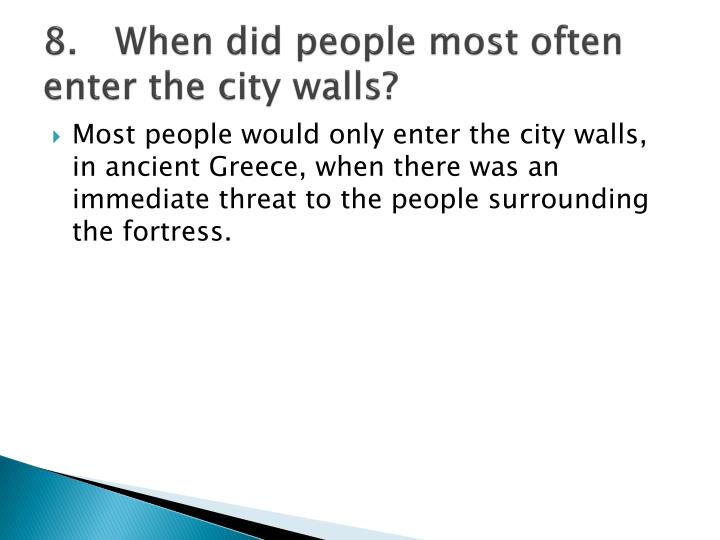 8.When did people most often enter the city walls?