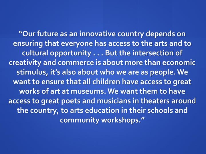 """""""Our future as an innovative country depends on ensuring that everyone has access to the arts and to cultural opportunity . . . But the intersection of creativity and commerce is about more than economic stimulus, it's also about who we are as people. We want to ensure that all children have access to great works of art at museums. We want them to have access to great poets and musicians in theaters around the country, to arts education in their schools and community workshops."""""""