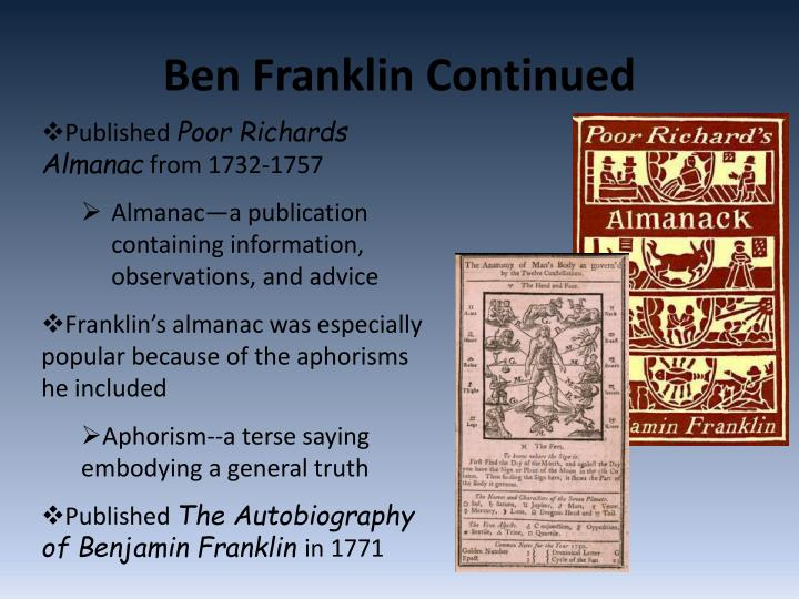 he published poor richards almanac and the pennsylvania gazette Poor richard's almanack (sometimes almanac) was a yearly almanac published by benjamin franklin, who adopted the pseudonym of poor richard or richard saunders for this purpose.