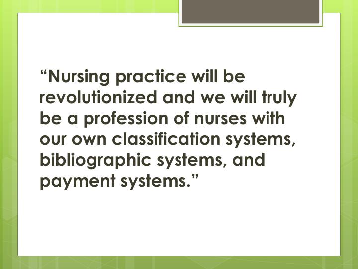 """Nursing practice will be revolutionized and we will truly be a profession of nurses with our own classification systems, bibliographic systems, and payment systems."""