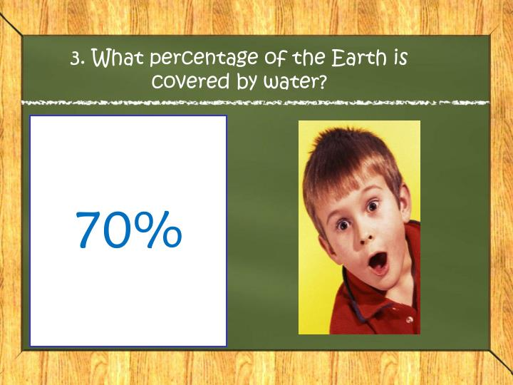 3. What percentage of the Earth is covered by water?