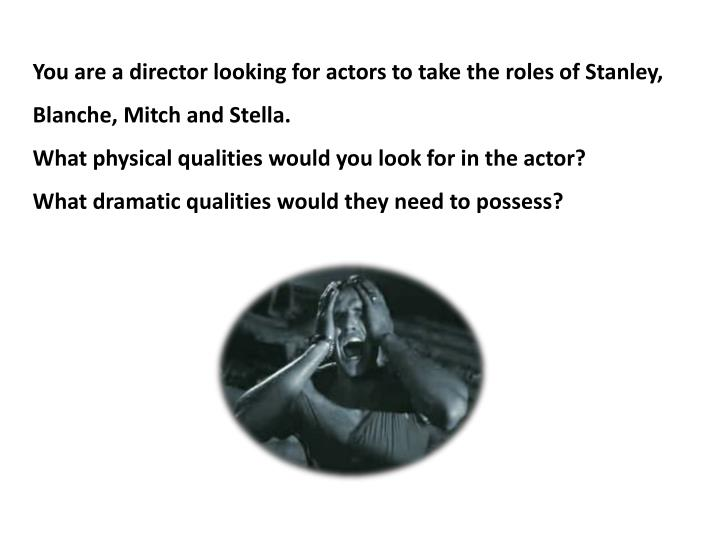 You are a director looking for actors to take the roles of Stanley, Blanche, Mitch and Stella.