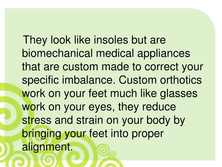 They look like insoles but are biomechanical medical appliances that are custom made to correct your specific imbalance. Custom orthotics work on your feet much like glasses work on your eyes, they reduce stress and strain on your body by bringing your feet into proper alignment.