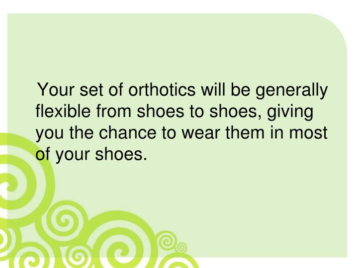 Your set of orthotics will be generally flexible from shoes to shoes, giving you the chance to wear them in most of your shoes.