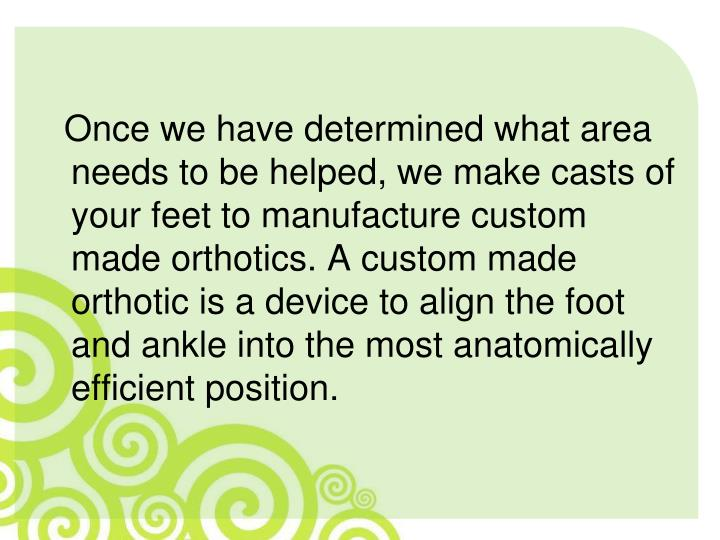 Once we have determined what area needs to be helped, we make casts of your feet to manufacture custom made orthotics. A custom made orthotic is a device to align the foot and ankle into the most anatomically efficient position.
