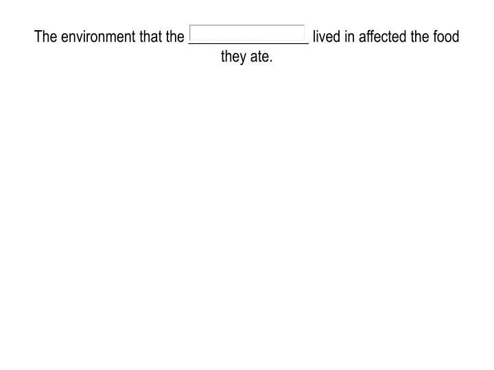 The environment that the ________________ lived in affected the food they ate.