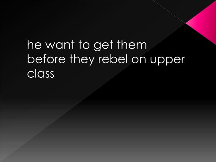 he want to get them before they rebel on upper class