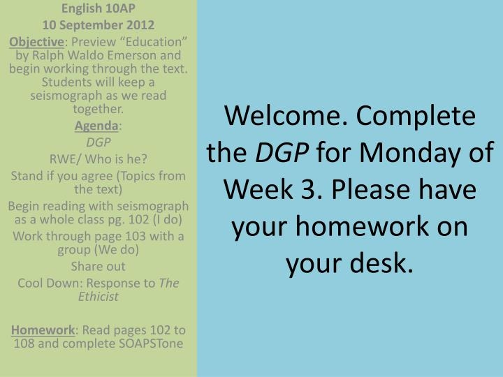 Welcome complete the dgp for monday of week 3 please have your homework on your desk