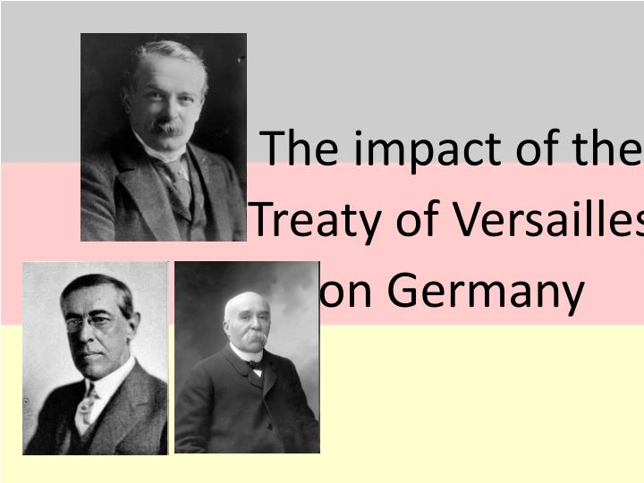 the impact of the treaty of versailles Although at the postwar peace talks president woodrow wilson wished above all to prevent future wars, the treaty of versailles, which formally ended world war i, is widely considered to have contributed to the rise to power of the nazi party in germany.