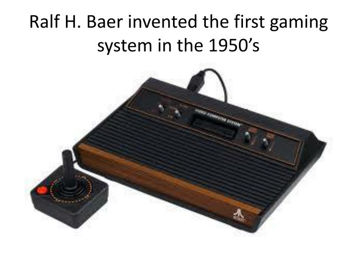 Ralf h baer invented the first gaming system in the 1950 s