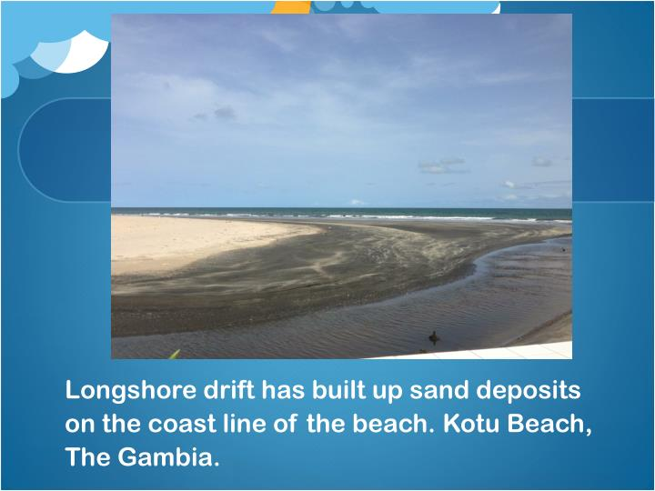 Longshore drift has built up sand deposits on the coast line of the beach kotu beach the gambia