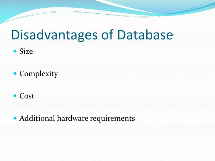 disadvantages of database Advantages of database : data independence ( data and the program are independent , for example if the format of the data has been changed need not to change the file stru cture what the data is re queried is enough no need to worry about how to retrieve the data) data redundancy can be avoided ( in file for example take two.
