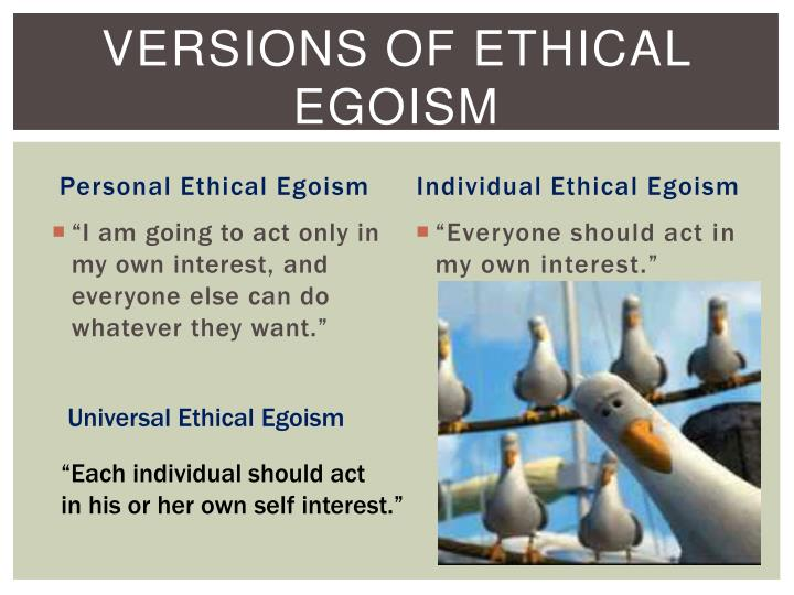 """universal ethical egoism Psychological egoism, hedonism and ethical  universal ethical egoism is the doctrine that all persons should pursue their own interests exclusively ethical egoism 8 an ethical egoist says """"the correct ethical action is that which is based on one's self-interest, selfish."""