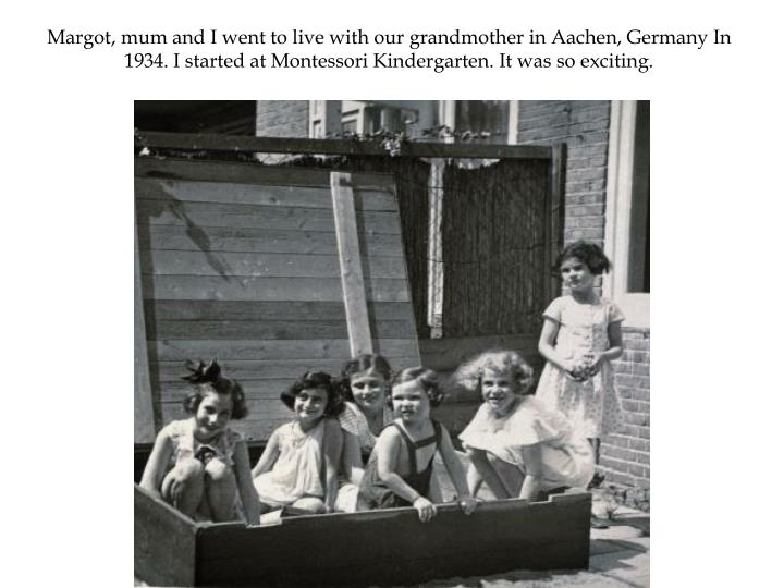 Margot, mum and I went to live with our grandmother in Aachen, Germany In 1934. I started at Montessori Kindergarten. It was so exciting.