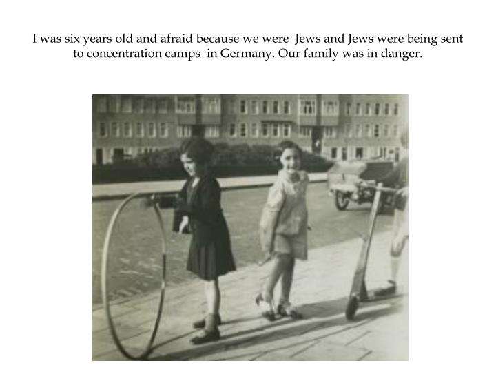 I was six years old and afraid because we were  Jews and Jews were being sent to concentration camps  in Germany. Our family was in danger.
