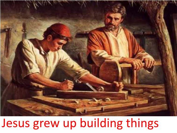Jesus grew up building things