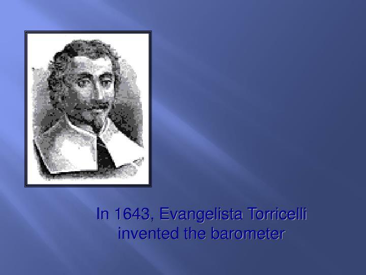In 1643, Evangelista Torricelli invented the barometer