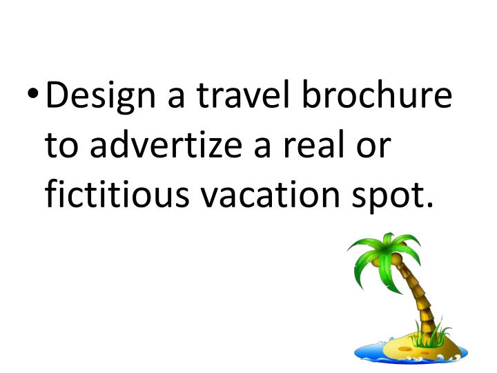 Design a travel brochure to advertize a real or fictitious vacation spot.