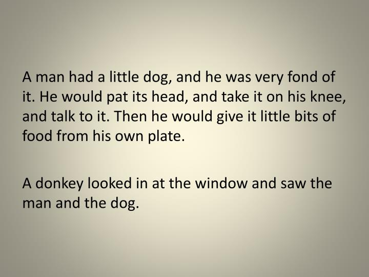 A man had a little dog, and he was very fond of it. He would pat its head, and take it on his knee, ...