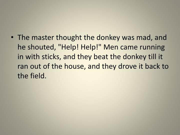 """The master thought the donkey was mad, and he shouted, """"Help! Help!"""" Men came running in with sticks, and they beat the donkey till it ran out of the house, and they drove it back to the field"""