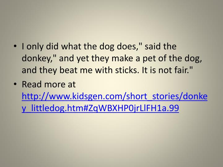 """I only did what the dog does,"""" said the donkey,"""" and yet they make a pet of the dog, and they beat me with sticks. It is not fair."""""""