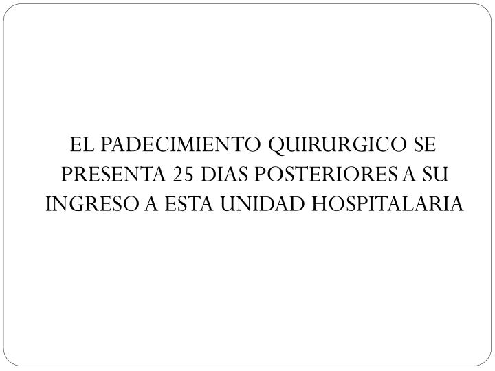 EL PADECIMIENTO QUIRURGICO SE PRESENTA 25 DIAS POSTERIORES A SU INGRESO A ESTA UNIDAD HOSPITALARIA