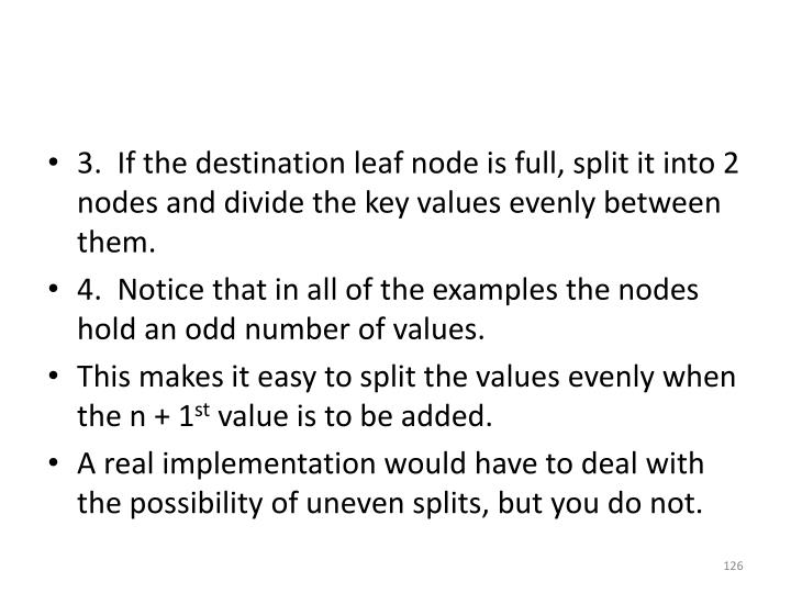 3.  If the destination leaf node is full, split it into 2 nodes and divide the key values evenly between them.