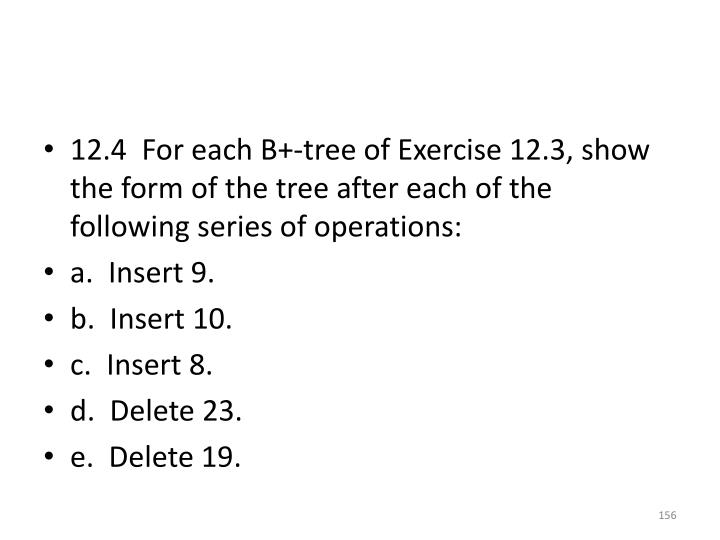 12.4  For each B+-tree of Exercise 12.3, show the form of the tree after each of the following series of operations: