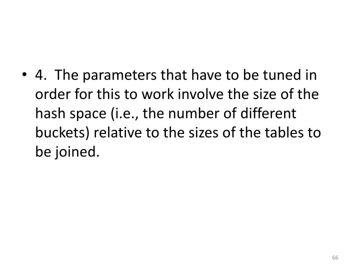 4.  The parameters that have to be tuned in order for this to work involve the size of the hash space (i.e., the number of different buckets) relative to the sizes of the tables to be joined.
