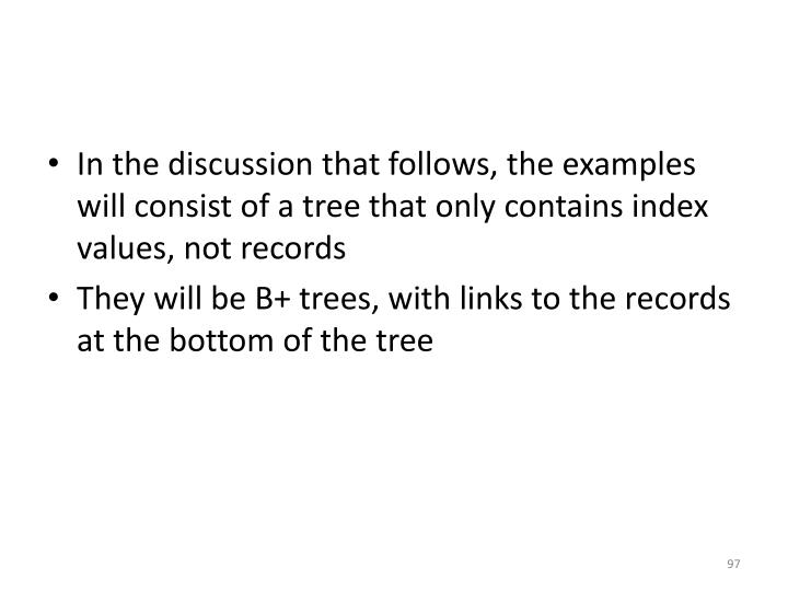 In the discussion that follows, the examples will consist of a tree that only contains index values, not records