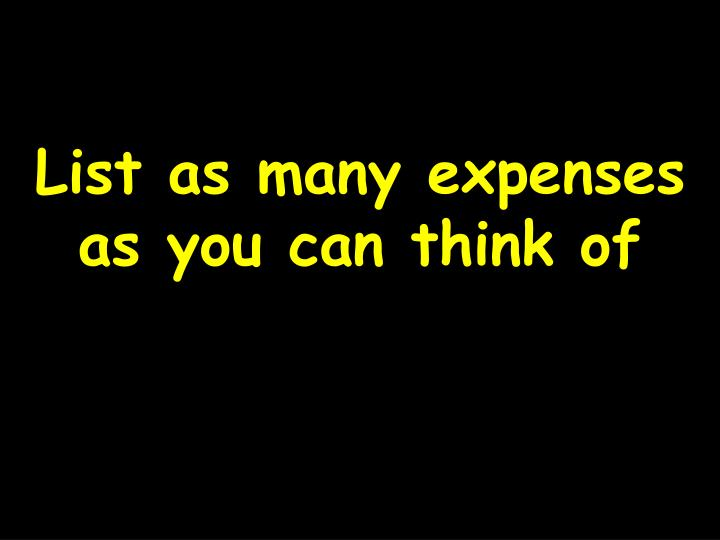 List as many expenses as you can think of