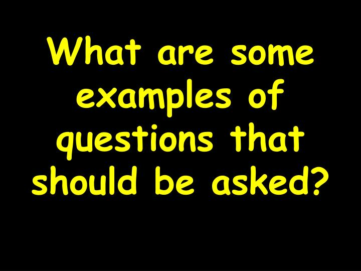 What are some examples of questions that should be asked?