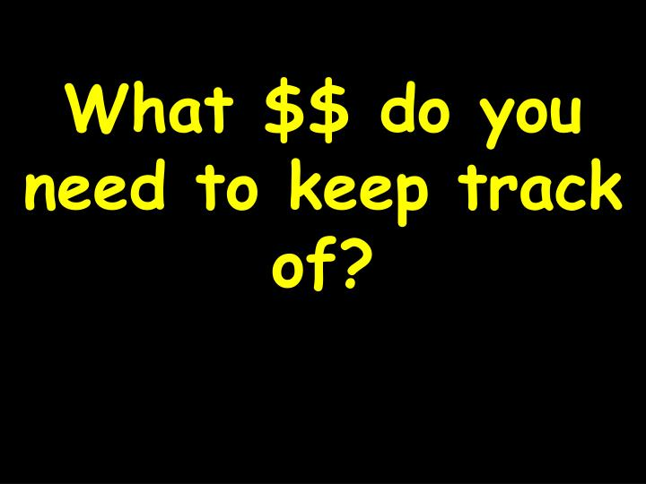 What $$ do you need to keep track of?