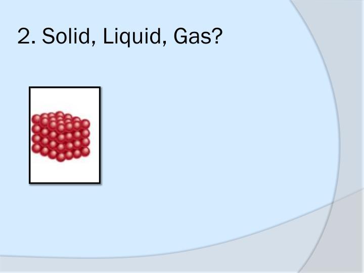 2. Solid, Liquid, Gas?