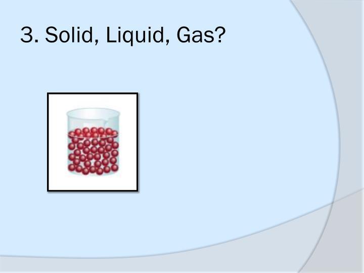 3. Solid, Liquid, Gas?