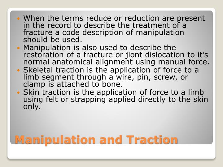 When the terms reduce or reduction are present in the record to describe the treatment of a fracture a code description of manipulation should be used.