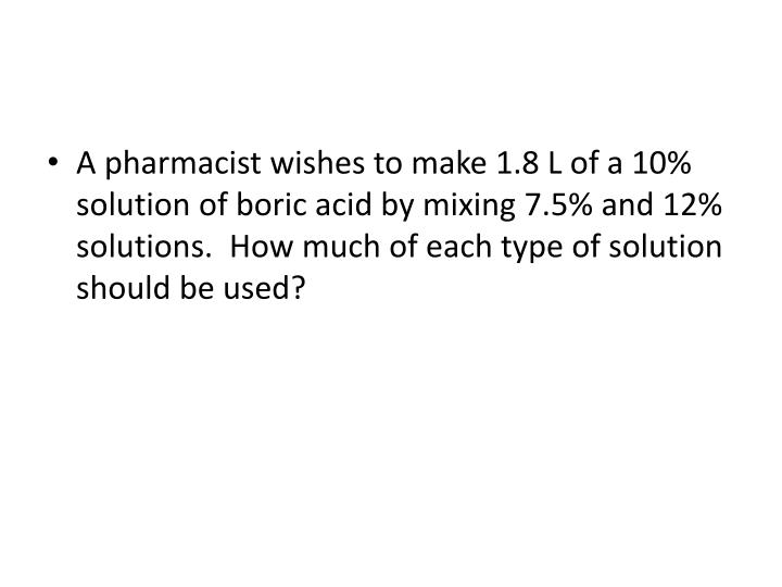 A pharmacist wishes to make 1.8 L of a 10% solution of boric acid by mixing 7.5% and 12% solutions. ...