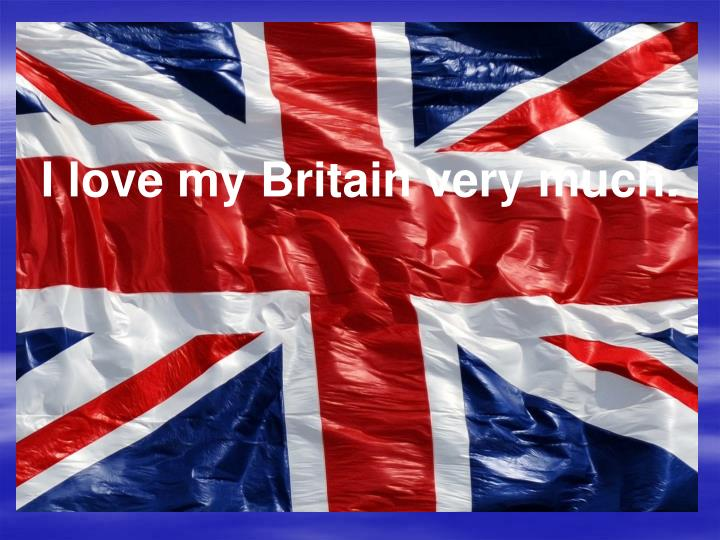 I love my Britain very much.