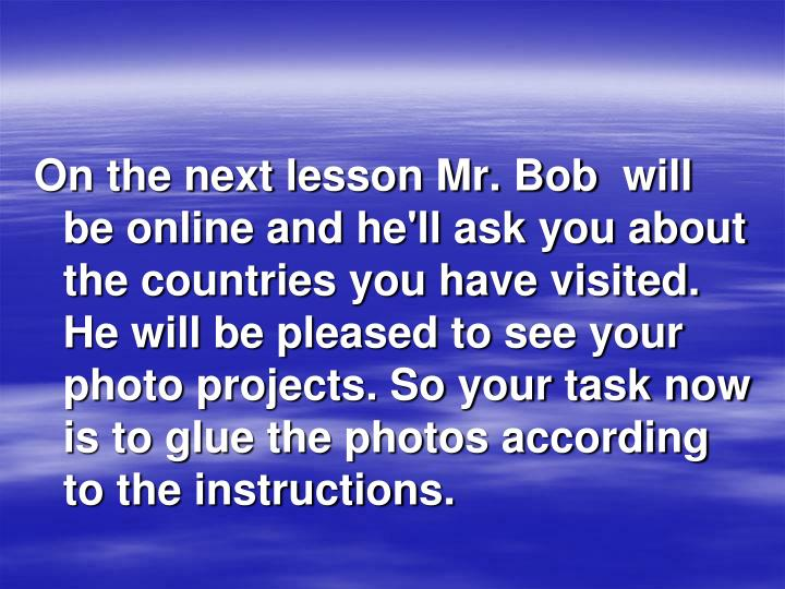 On the next lesson Mr. Bob will be online and he'll ask you about the countries you have visited. He will be pleased to see your photo projects. So your task now is to glue the photos according to the instructions.