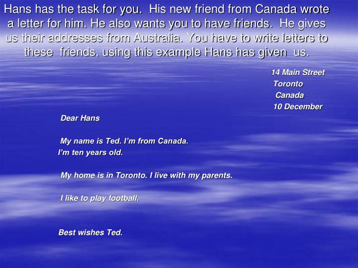 Hans has the task for you. His new friend from Canada wrote a letter for him. He also wants you to have friends. He gives us their addresses from Australia. You have to write letters to these friends, using this example Hans has given us.