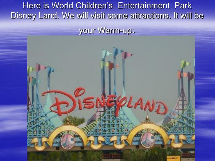 Here is World Children's Entertainment Park Disney Land. We will visit some attractions. It will be your Warm-up