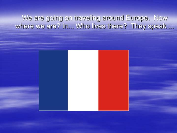 We are going on traveling around Europe. Now where we are? In... Who lives there?  They speak ...