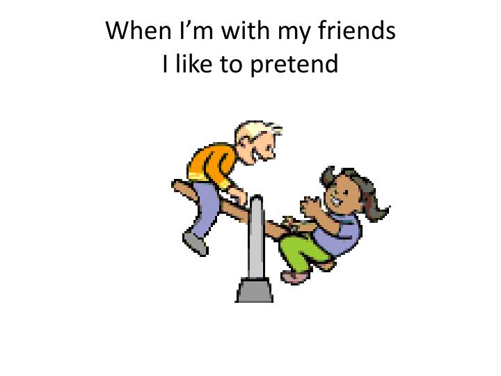 When i m with my friends i like to pretend