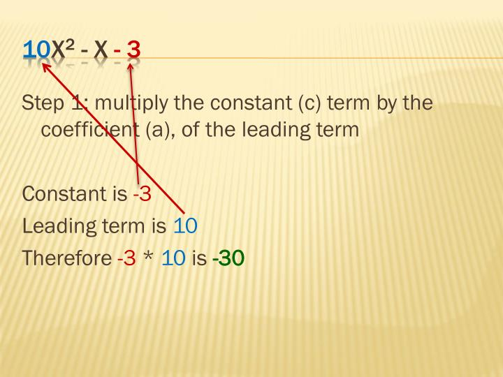 Step 1: multiply the constant (c) term by the coefficient (a), of the leading term