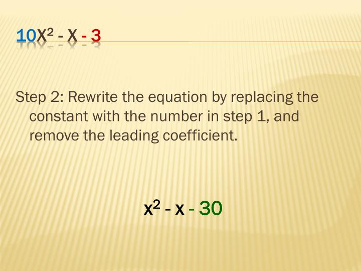 Step 2: Rewrite the equation by replacing the constant with the number in step 1, and remove the leading coefficient.