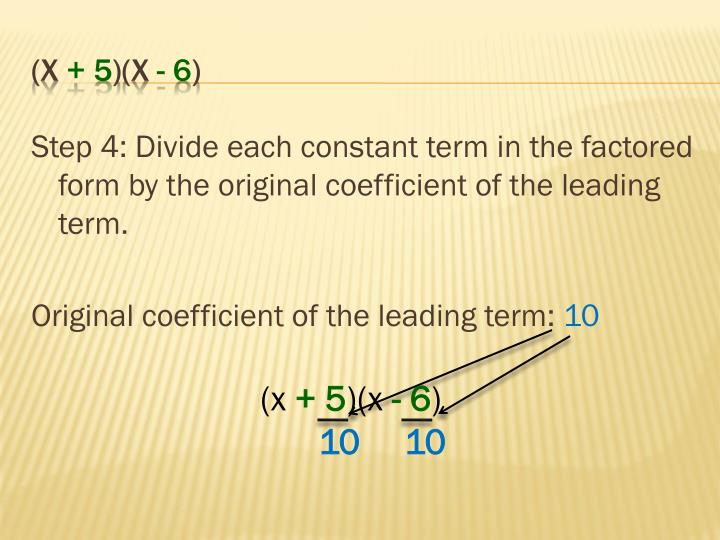 Step 4: Divide each constant term in the factored form by the original coefficient of the leading term.